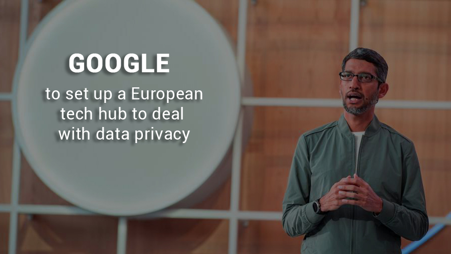 Google to Bring a European tech hub to deal with Data Privacy