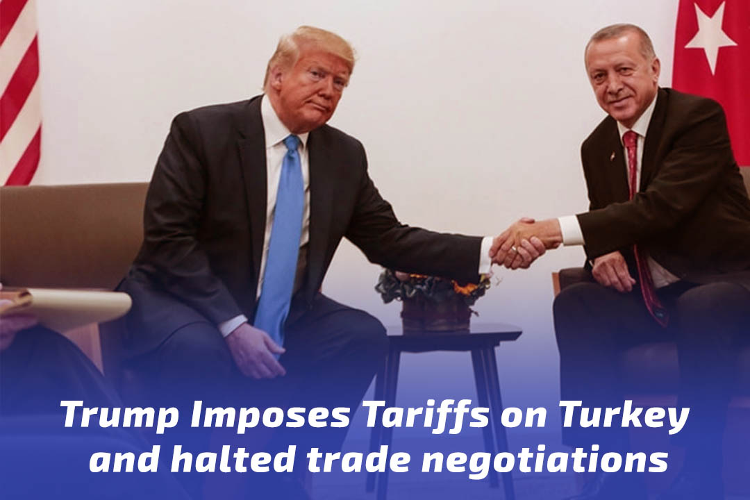 Trump Imposes Tariffs on Turkey and halted trade negotiations